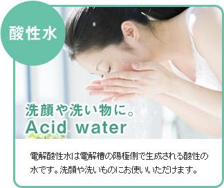 酸性水:洗顔や洗い物に。-電解酸性水は電解槽の陽極側で生成される酸性の水です。